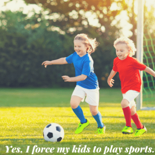 Yes, I force my kids to play sports.
