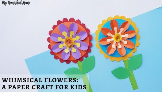 Whimsical Flowers - A Paper Craft for Kids - MYNOURISHEDHOME.COM